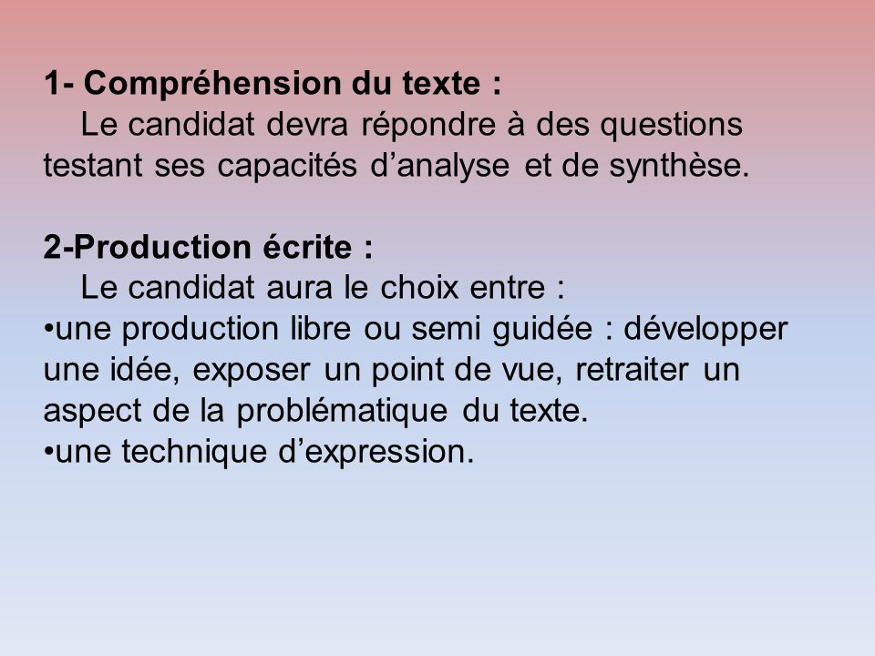 1- Compréhension du texte : Le candidat devra répondre à des questions testant ses capacités danalyse et de synthèse. 2-Production écrite : Le candida