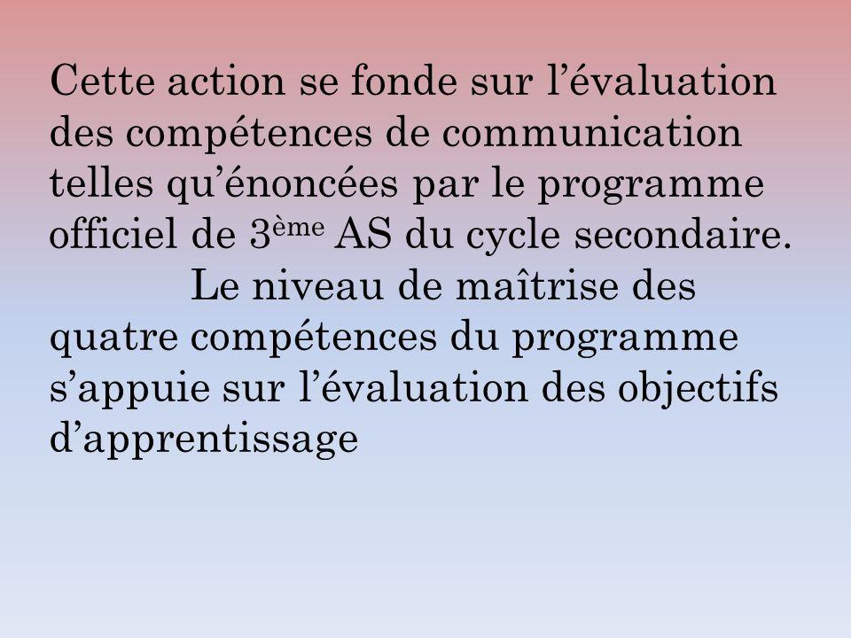 Cette action se fonde sur lévaluation des compétences de communication telles quénoncées par le programme officiel de 3 ème AS du cycle secondaire. Le