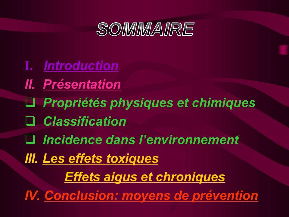 I. Introduction II. Présentation Propriétés physiques et chimiques Classification Incidence dans lenvironnement III. Les effets toxiques Effets aigus