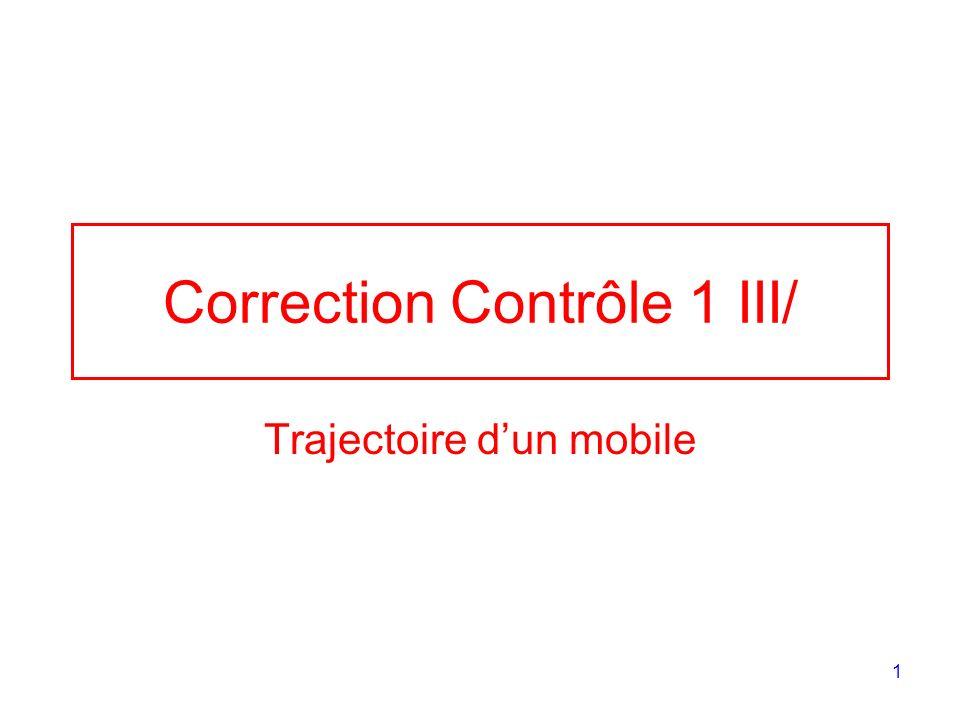 1 Correction Contrôle 1 III/ Trajectoire dun mobile
