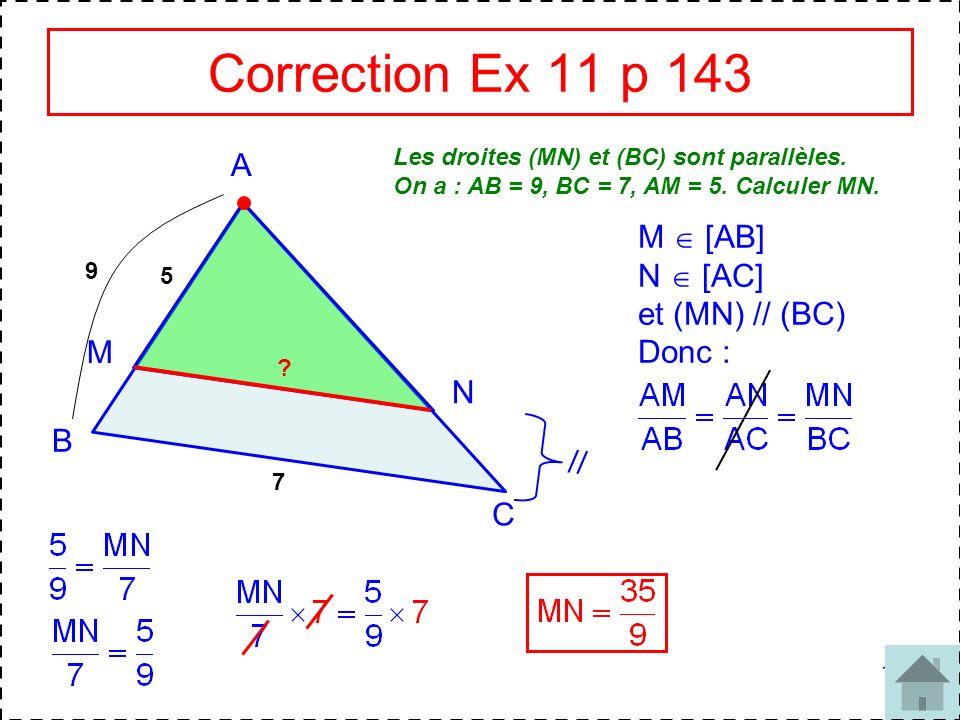 10 Correction Ex 11 p 143 Les droites (MN) et (BC) sont parallèles. On a : AB = 9, BC = 7, AM = 5. Calculer MN. A B C M N // 9 7 5 ? M [AB] N [AC] et