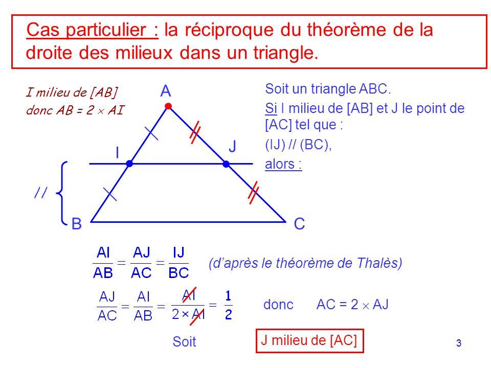 3 Cas particulier : la réciproque du théorème de la droite des milieux dans un triangle. // A BC I J Soit un triangle ABC. Si I milieu de [AB] et J le