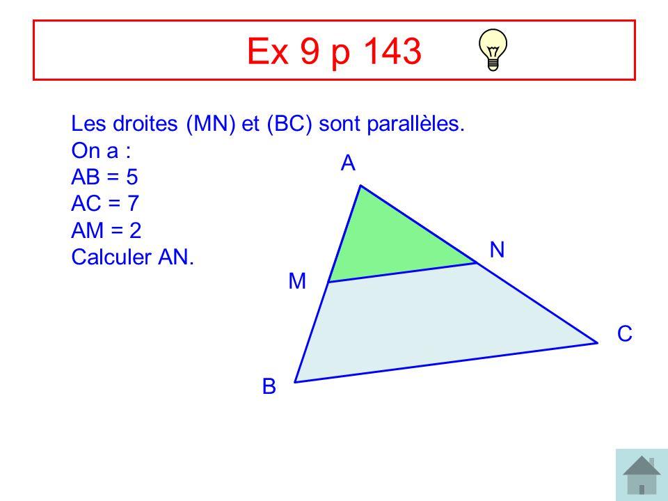 5 Ex 9 p 143 Les droites (MN) et (BC) sont parallèles. On a : AB = 5 AC = 7 AM = 2 Calculer AN. A B C M N