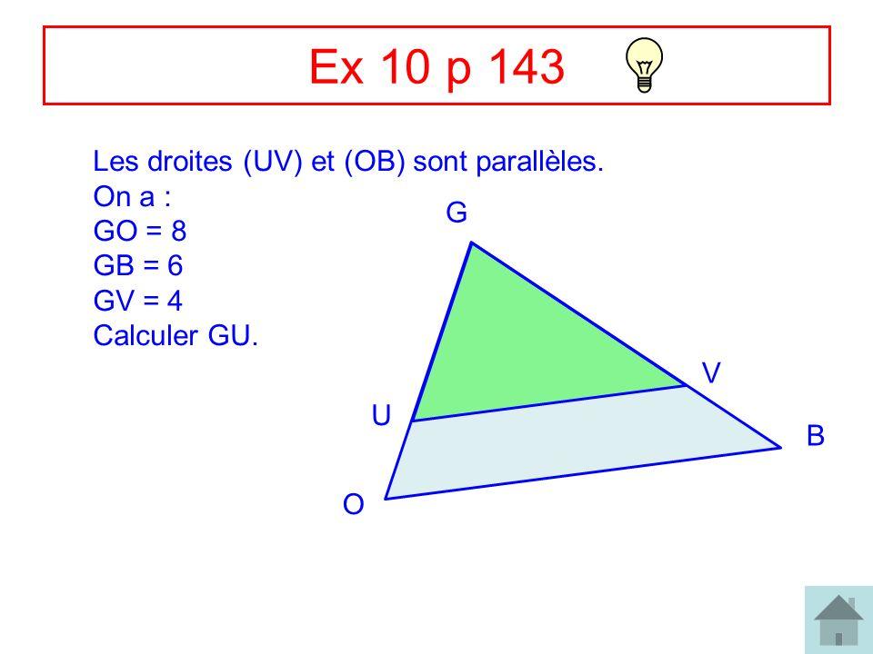 7 Ex 10 p 143 Les droites (UV) et (OB) sont parallèles. On a : GO = 8 GB = 6 GV = 4 Calculer GU. G O B U V