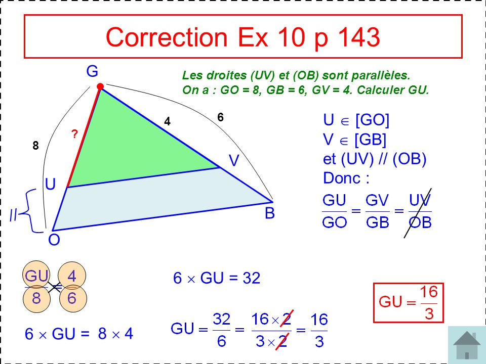 8 Correction Ex 10 p 143 G O B U V Les droites (UV) et (OB) sont parallèles. On a : GO = 8, GB = 6, GV = 4. Calculer GU. // 8 6 4 ? U [GO] V [GB] et (