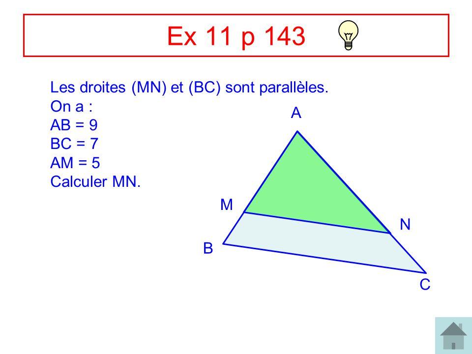 9 Ex 11 p 143 Les droites (MN) et (BC) sont parallèles. On a : AB = 9 BC = 7 AM = 5 Calculer MN. A B C M N