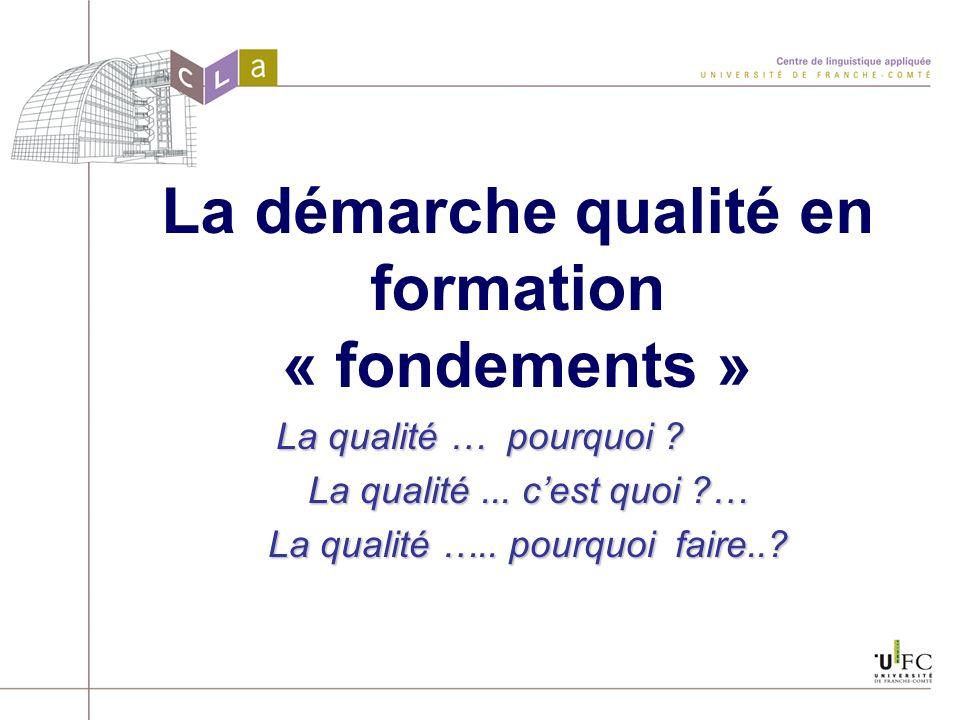 La démarche qualité en formation « fondements » La qualité … pourquoi ? La qualité... cest quoi ?… La qualité ….. pourquoi faire..?
