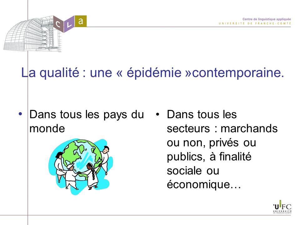 La qualité : une « épidémie »contemporaine. Dans tous les pays du monde Dans tous les secteurs : marchands ou non, privés ou publics, à finalité socia