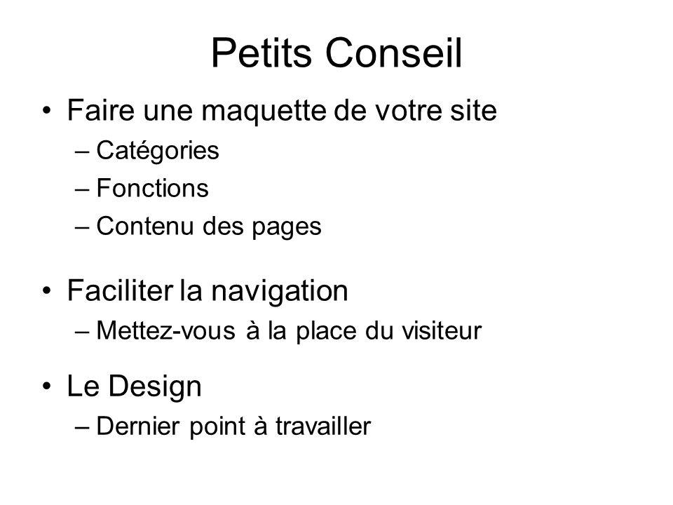 Petits Conseil Faire une maquette de votre site –Catégories –Fonctions –Contenu des pages Faciliter la navigation –Mettez-vous à la place du visiteur Le Design –Dernier point à travailler
