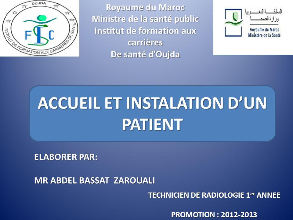 Royaume du Maroc Ministre de la santé public Institut de formation aux carrières De santé dOujda ACCUEIL ET INSTALATION DUN PATIENT ELABORER PAR: MR ABDEL BASSAT ZAROUALI TECHNICIEN DE RADIOLOGIE 1 er ANNEE PROMOTION : 2012-2013