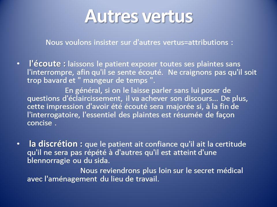 Autres vertus Nous voulons insister sur d'autres vertus=attributions : l'écoute : l'écoute : laissons le patient exposer toutes ses plaintes sans l'in