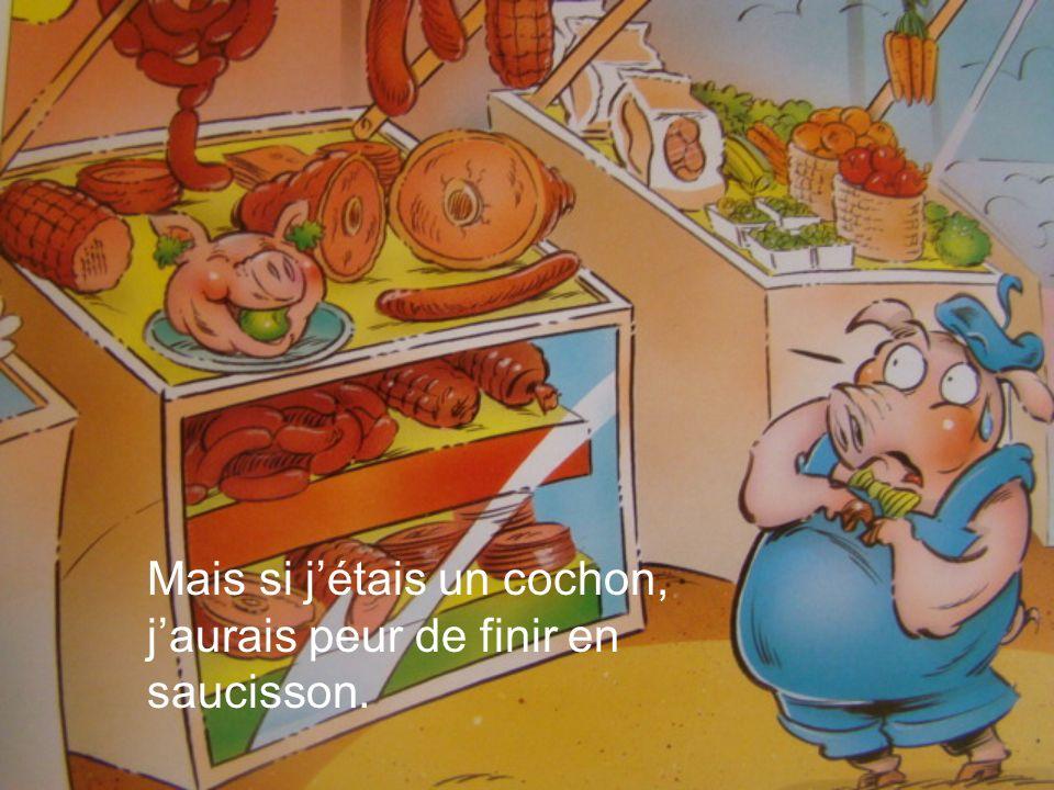 Mais si jétais un cochon, jaurais peur de finir en saucisson.