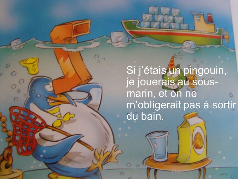 Si jétais un pingouin, je jouerais au sous- marin, et on ne mobligerait pas à sortir du bain.