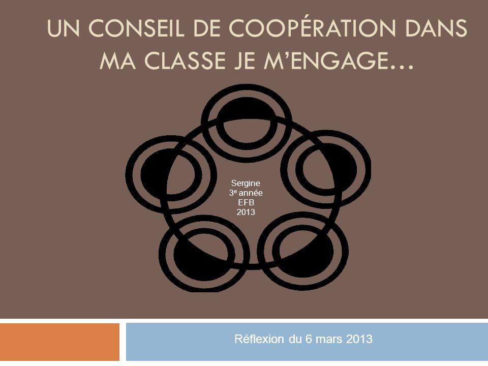 UN CONSEIL DE COOPÉRATION DANS MA CLASSE JE MENGAGE… Sergine 3 e année EFB 2013 Réflexion du 6 mars 2013