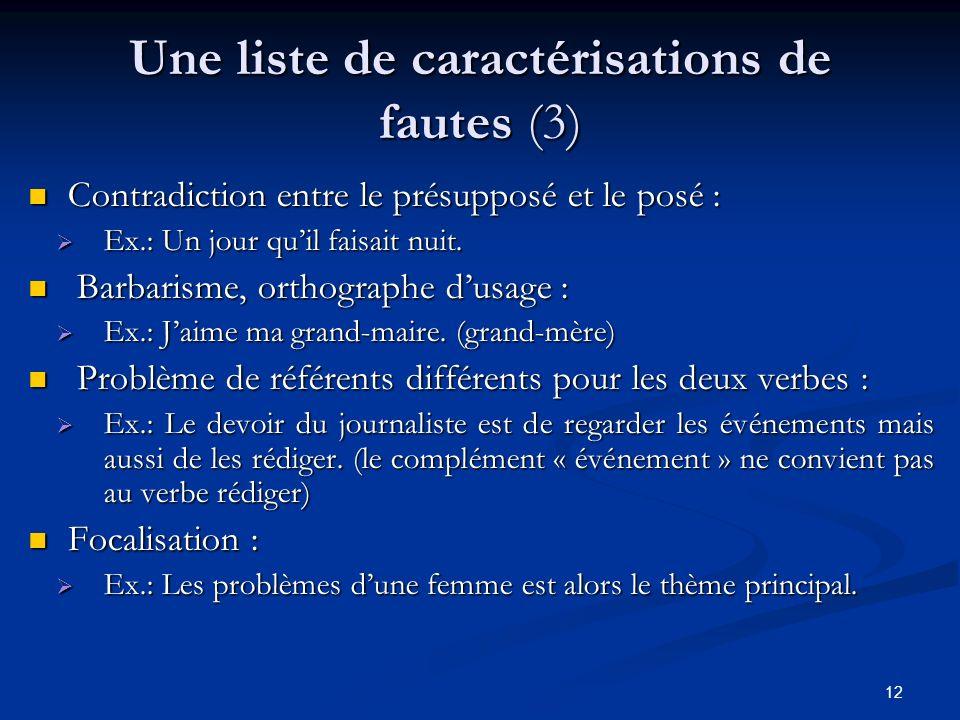 12 Une liste de caractérisations de fautes (3) C Contradiction entre le présupposé et le posé : Ex.: Un jour quil faisait nuit. B Barbarisme, orthogra