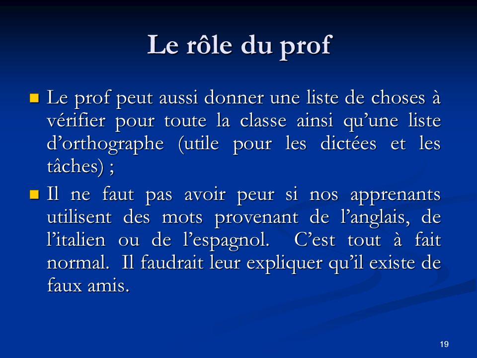 19 Le rôle du prof Le prof peut aussi donner une liste de choses à vérifier pour toute la classe ainsi quune liste dorthographe (utile pour les dictée