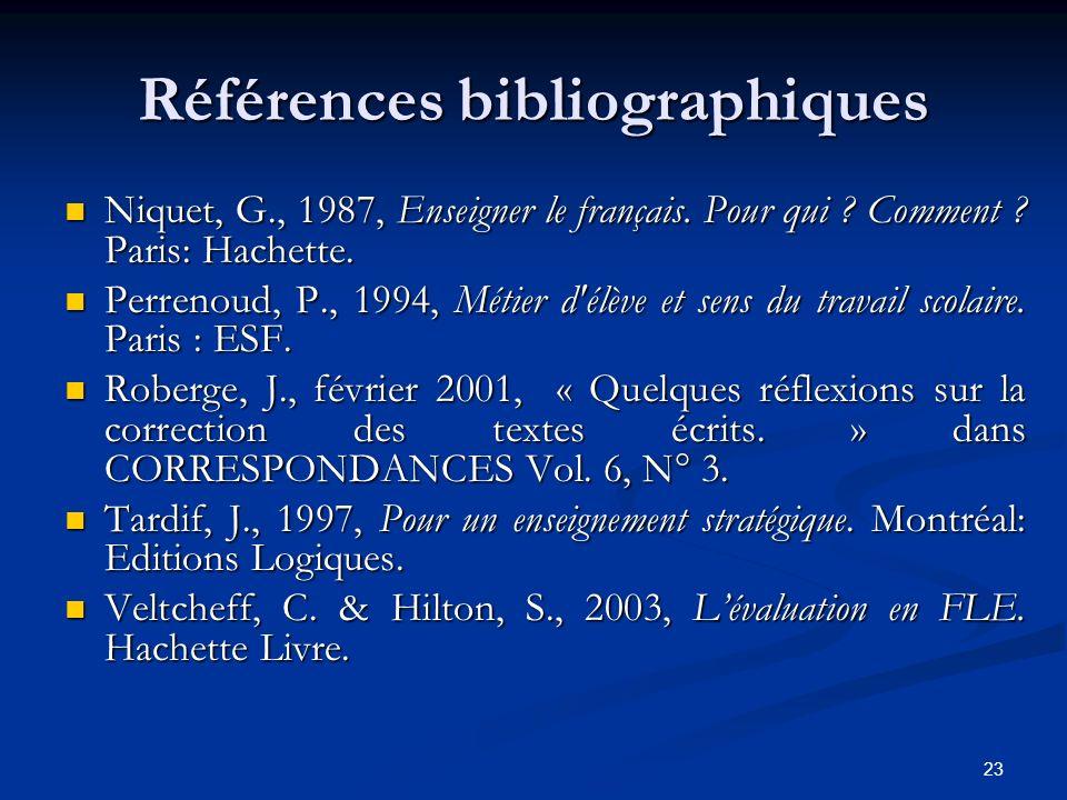 23 Références bibliographiques Niquet, G., 1987, Enseigner le français. Pour qui ? Comment ? Paris: Hachette. Perrenoud, P., 1994, Métier d'élève et s