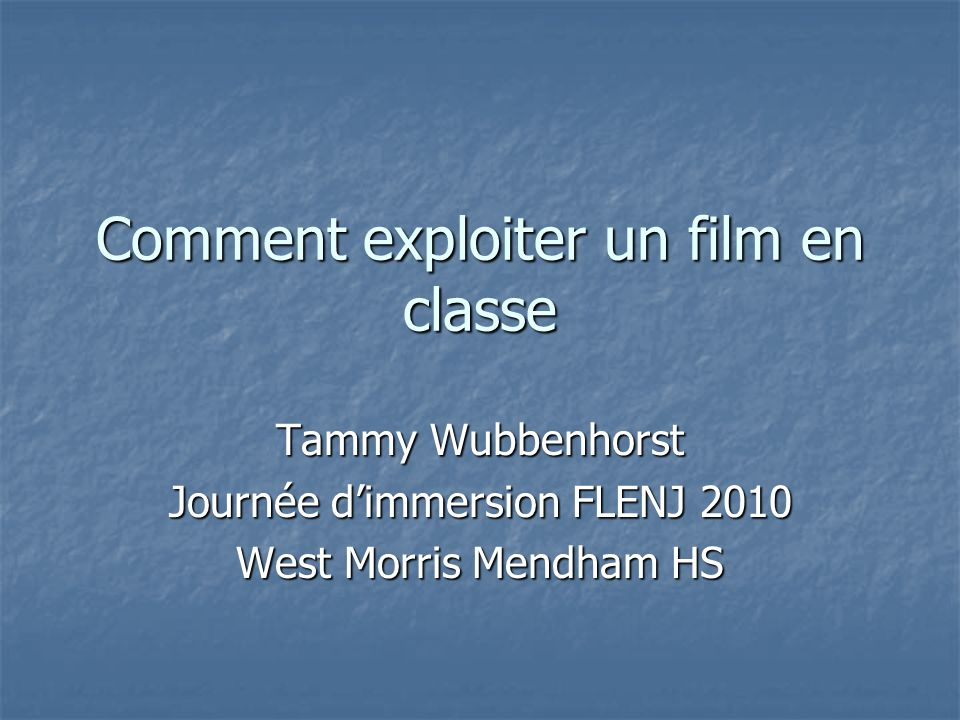 Comment exploiter un film en classe Tammy Wubbenhorst Journée dimmersion FLENJ 2010 West Morris Mendham HS