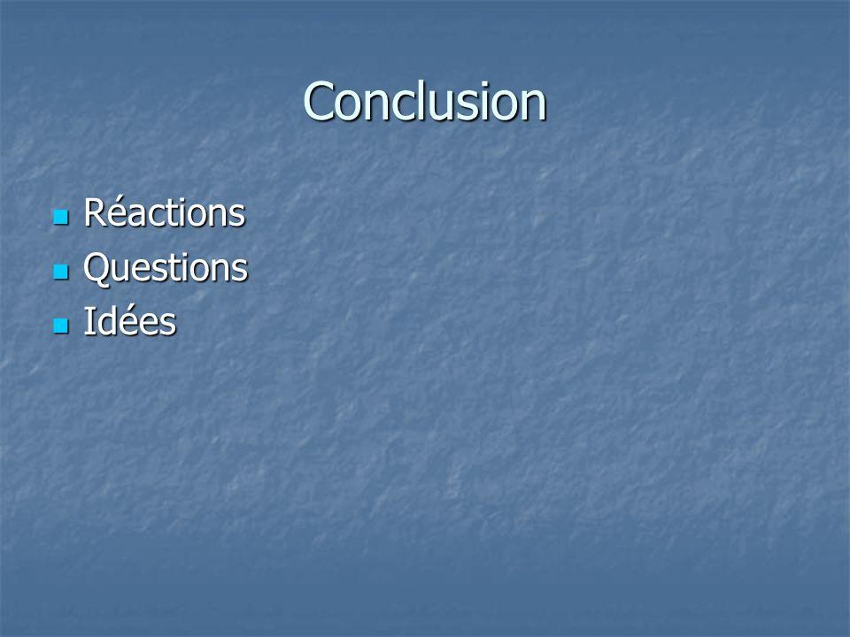 Conclusion Réactions Réactions Questions Questions Idées Idées