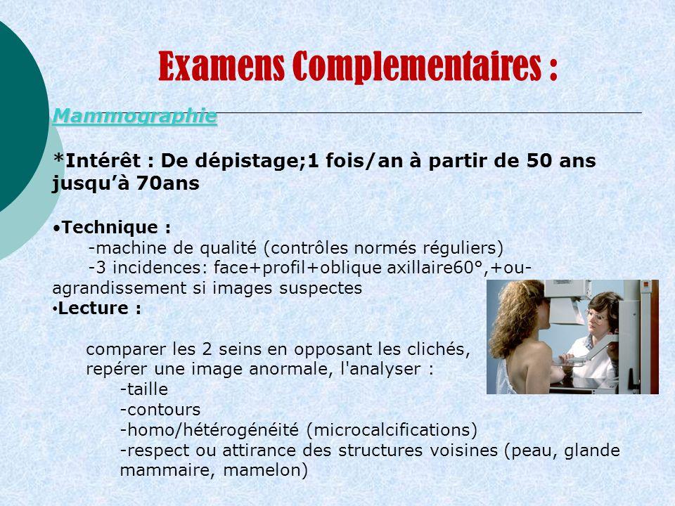 Examens Complementaires : Mammographie *Intérêt : De dépistage;1 fois/an à partir de 50 ans jusquà 70ans Technique : -machine de qualité (contrôles no