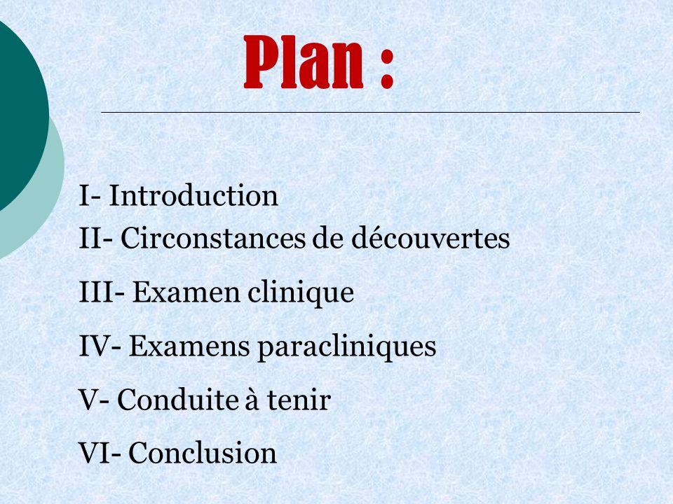 Plan : II- Circonstances de découvertes III- Examen clinique IV- Examens paracliniques V- Conduite à tenir VI- Conclusion I- Introduction