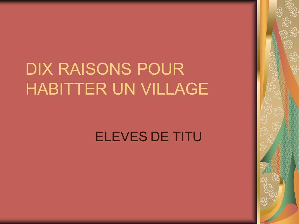 DIX RAISONS POUR HABITTER UN VILLAGE ELEVES DE TITU