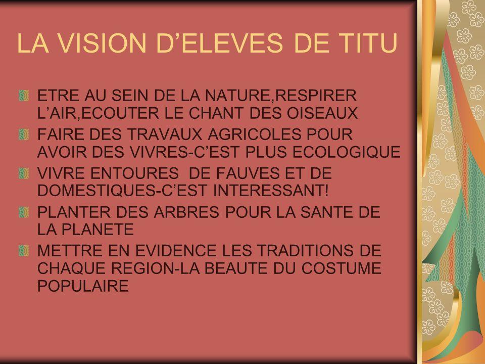LA VISION DELEVES DE TITU ETRE AU SEIN DE LA NATURE,RESPIRER LAIR,ECOUTER LE CHANT DES OISEAUX FAIRE DES TRAVAUX AGRICOLES POUR AVOIR DES VIVRES-CEST PLUS ECOLOGIQUE VIVRE ENTOURES DE FAUVES ET DE DOMESTIQUES-CEST INTERESSANT.