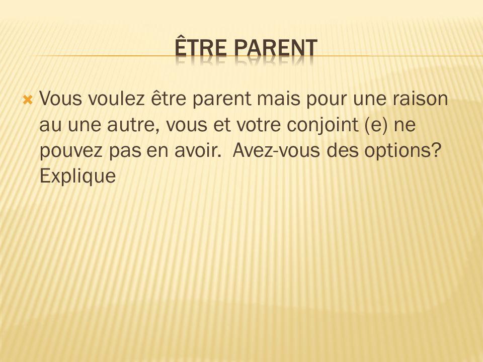Vous voulez être parent mais pour une raison au une autre, vous et votre conjoint (e) ne pouvez pas en avoir. Avez-vous des options? Explique