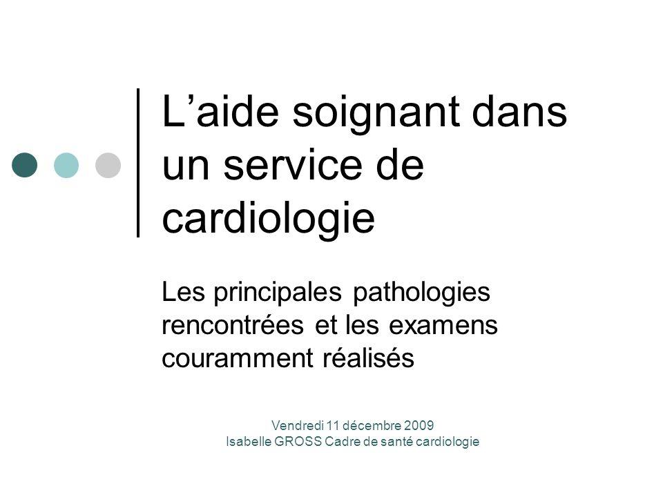 Laide soignant dans un service de cardiologie Les principales pathologies rencontrées et les examens couramment réalisés Vendredi 11 décembre 2009 Isa