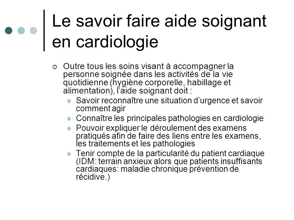 Le savoir faire aide soignant en cardiologie Outre tous les soins visant à accompagner la personne soignée dans les activités de la vie quotidienne (h