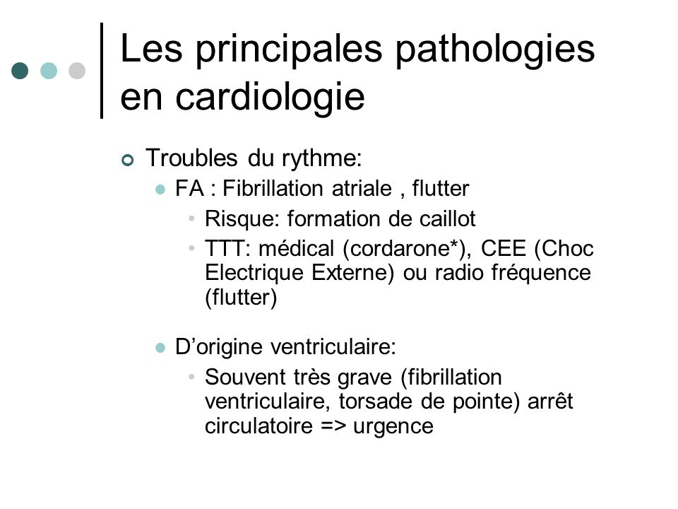 Les principales pathologies en cardiologie Troubles du rythme: FA : Fibrillation atriale, flutter Risque: formation de caillot TTT: médical (cordarone