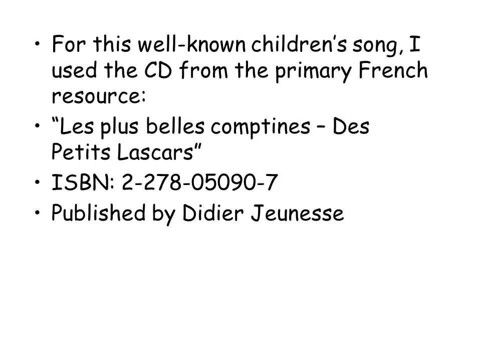 For this well-known childrens song, I used the CD from the primary French resource: Les plus belles comptines – Des Petits Lascars ISBN: 2-278-05090-7