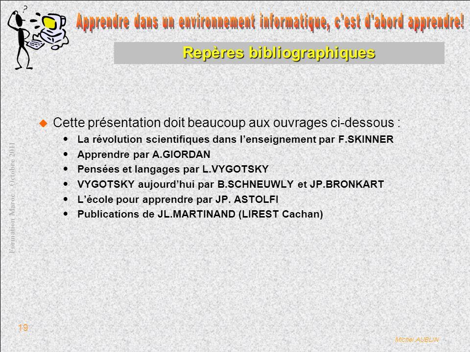 Michel AUBLIN Formation Maroc – Octobre 2011 19 Repères bibliographiques Cette présentation doit beaucoup aux ouvrages ci-dessous : La révolution scientifiques dans lenseignement par F.SKINNER Apprendre par A.GIORDAN Pensées et langages par L.VYGOTSKY VYGOTSKY aujourdhui par B.SCHNEUWLY et JP.BRONKART Lécole pour apprendre par JP.