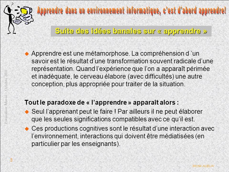 Michel AUBLIN Formation Maroc – Octobre 2011 3 Suite des idées banales sur « apprendre » Apprendre est une métamorphose.