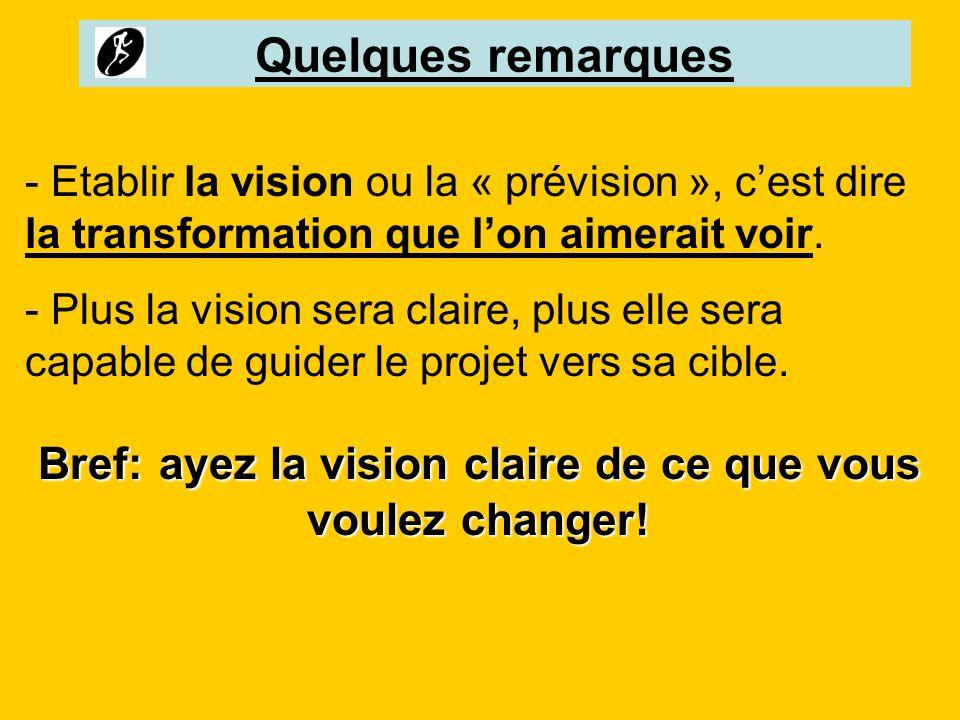 Quelques remarques - Etablir la vision ou la « prévision », cest dire la transformation que lon aimerait voir. - Plus la vision sera claire, plus elle