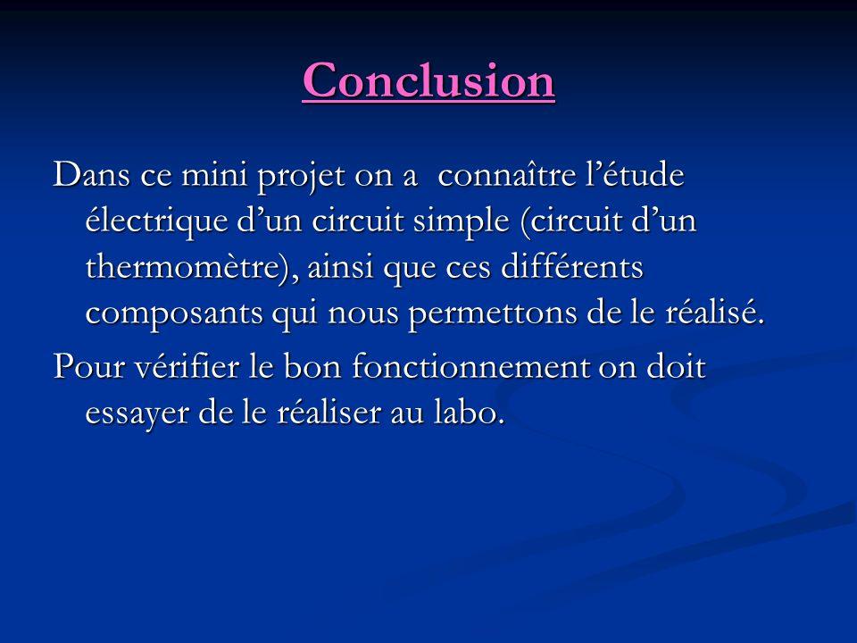 Conclusion Dans ce mini projet on a connaître létude électrique dun circuit simple (circuit dun thermomètre), ainsi que ces différents composants qui