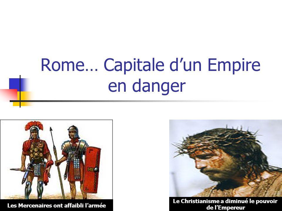 Rome… Capitale dun Empire en danger Les Mercenaires ont affaibli larmée Le Christianisme a diminué le pouvoir de lEmpereur