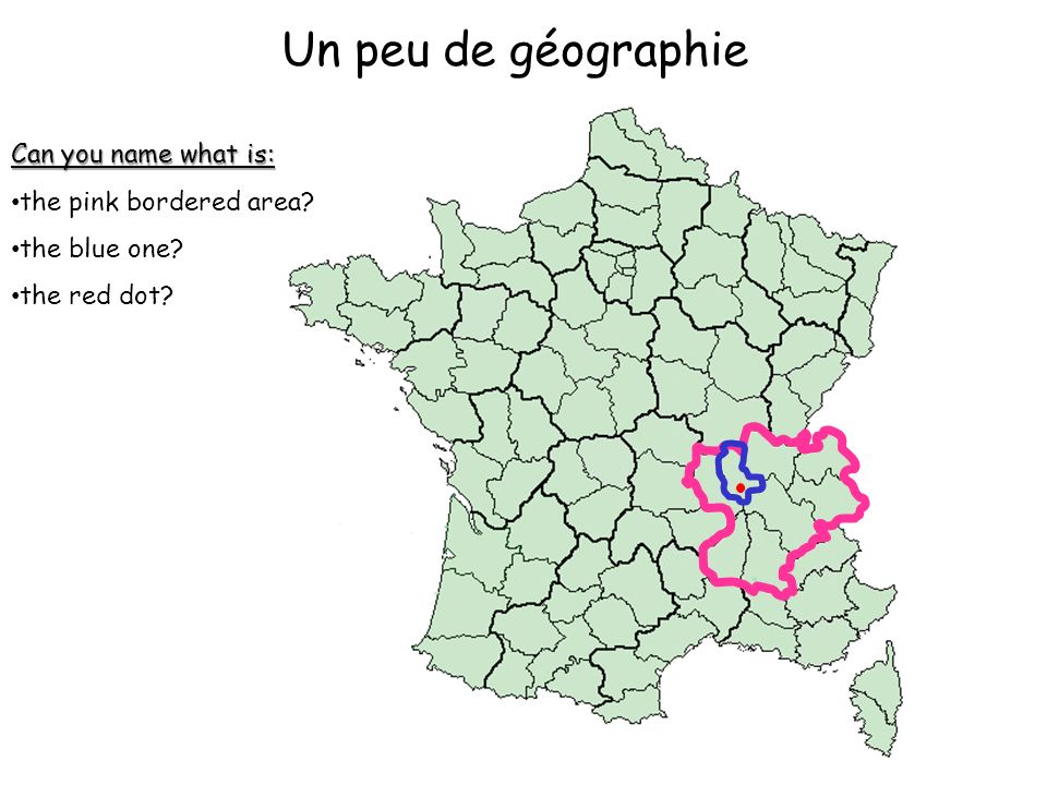 Un peu de géographie Can you name what is: the pink bordered area? the blue one? the red dot?