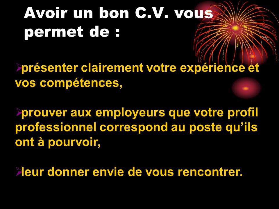 Avoir un bon C.V. vous permet de : présenter clairement votre expérience et vos compétences, prouver aux employeurs que votre profil professionnel cor