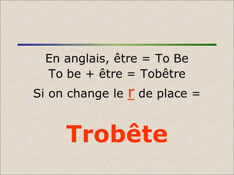 En anglais, être = To Be To be + être = Tobêtre r Si on change le r de place = Trobête