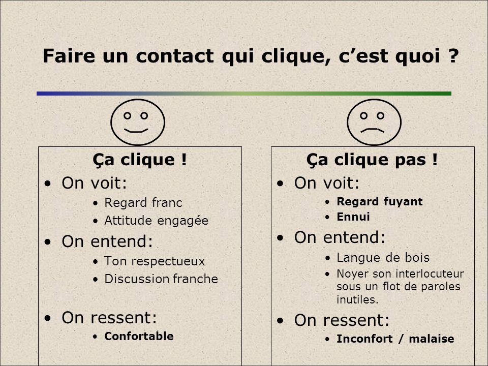 Faire un contact qui clique, cest quoi ? Ça clique ! On voit: Regard franc Attitude engagée On entend: Ton respectueux Discussion franche On ressent: