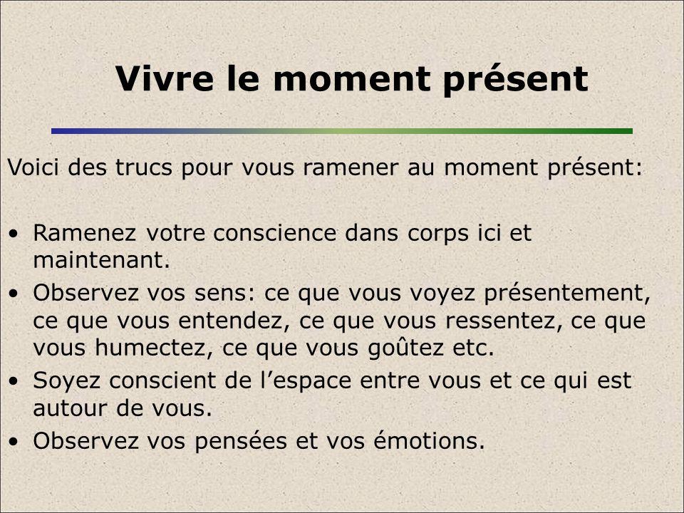 Vivre le moment présent Voici des trucs pour vous ramener au moment présent: Ramenez votre conscience dans corps ici et maintenant. Observez vos sens: