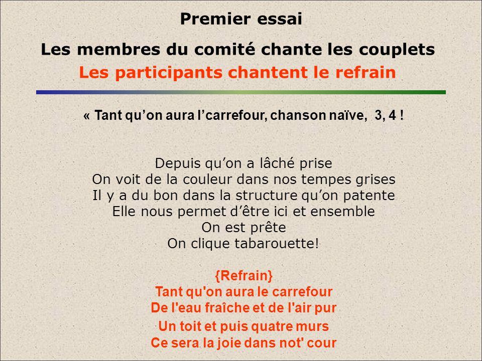 Premier essai Les membres du comité chante les couplets Les participants chantent le refrain « Tant quon aura lcarrefour, chanson naïve, 3, 4 ! Depuis