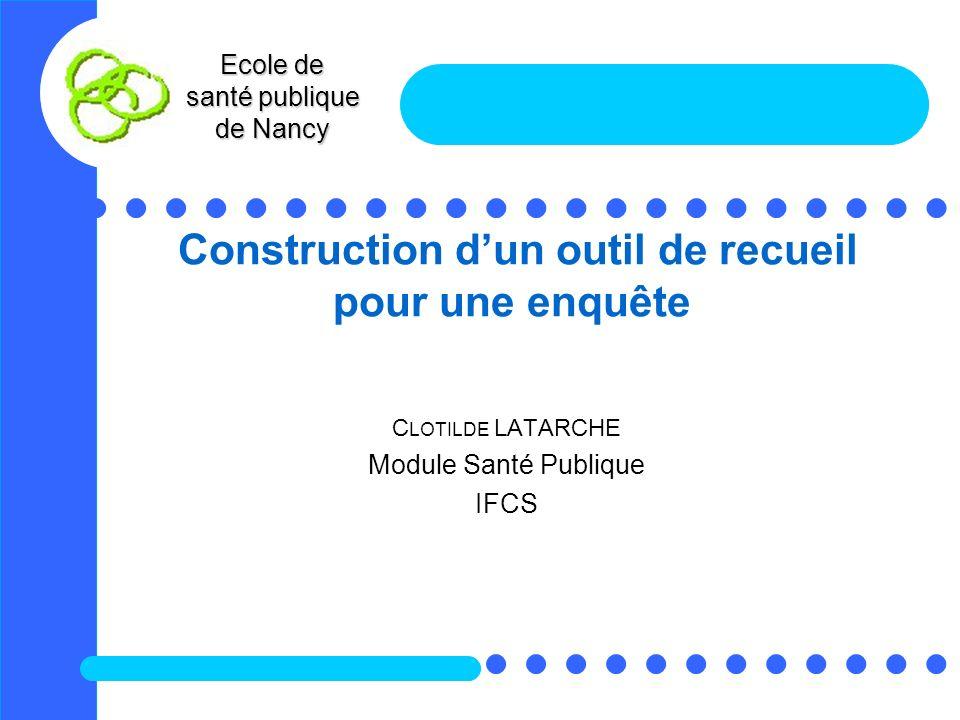 Ecole de santé publique de Nancy Construction dun outil de recueil pour une enquête C LOTILDE LATARCHE Module Santé Publique IFCS