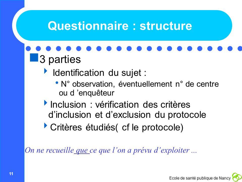 11 Ecole de santé publique de Nancy Questionnaire : structure 3 parties Identification du sujet : N° observation, éventuellement n° de centre ou d enq
