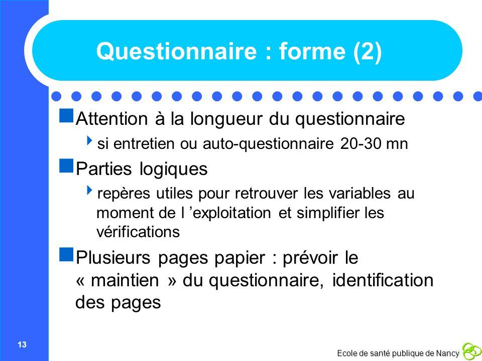 13 Ecole de santé publique de Nancy Questionnaire : forme (2) Attention à la longueur du questionnaire si entretien ou auto-questionnaire 20-30 mn Par