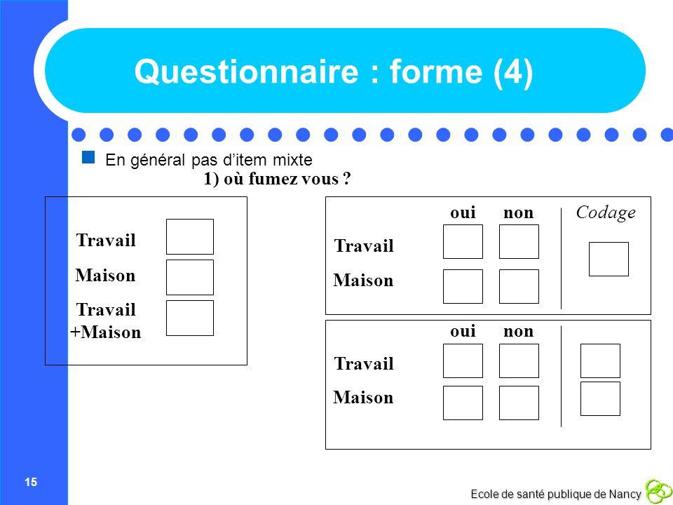 15 Ecole de santé publique de Nancy Questionnaire : forme (4) En général pas ditem mixte Travail +Maison Maison Travail 1) où fumez vous ? nonouiCodag