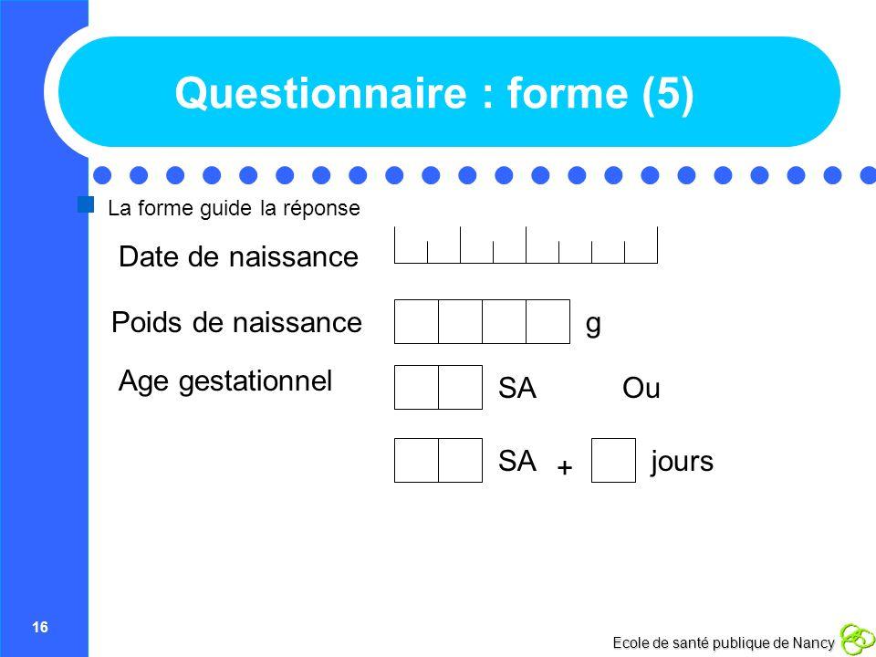 16 Ecole de santé publique de Nancy Questionnaire : forme (5) La forme guide la réponse Poids de naissance Age gestationnel Date de naissance g Ou SA