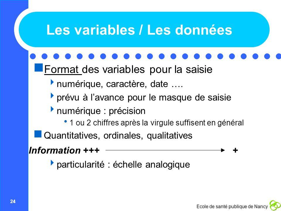 24 Ecole de santé publique de Nancy Les variables / Les données Format des variables pour la saisie numérique, caractère, date …. prévu à lavance pour