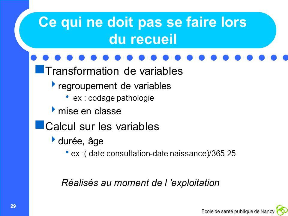 29 Ecole de santé publique de Nancy Ce qui ne doit pas se faire lors du recueil Transformation de variables regroupement de variables ex : codage path